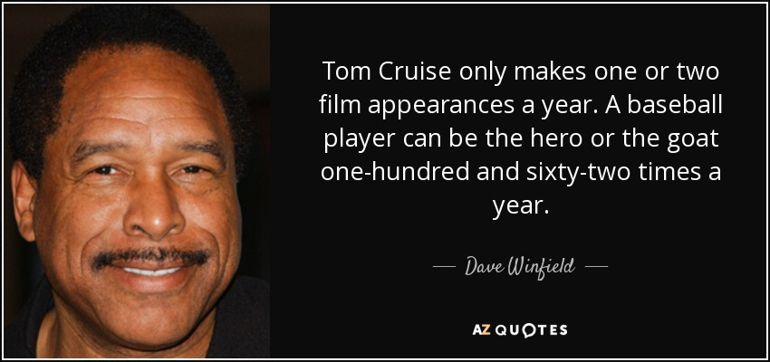 Tom Cruise only makes one or two film appearances a year. A baseball player can be the hero or the goat one-hundred and sixty-two times a year. - Dave Winfield