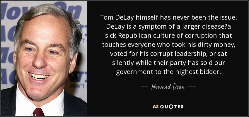 Tom DeLay himself has never been the issue. DeLay is a symptom of a larger disease?a sick Republican culture of corruption that touches everyone who took his dirty money, voted for his corrupt leadership, or sat silently while their party has sold our government to the highest bidder. - Howard Dean