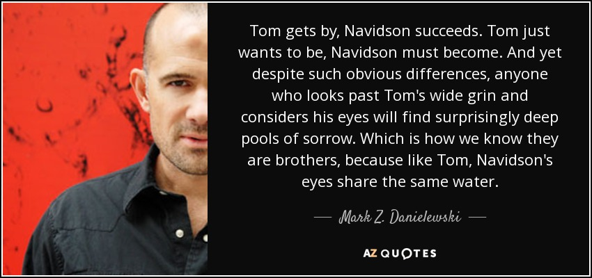 Tom gets by, Navidson succeeds. Tom just wants to be, Navidson must become. And yet despite such obvious differences, anyone who looks past Tom's wide grin and considers his eyes will find surprisingly deep pools of sorrow. Which is how we know they are brothers, because like Tom, Navidson's eyes share the same water. - Mark Z. Danielewski