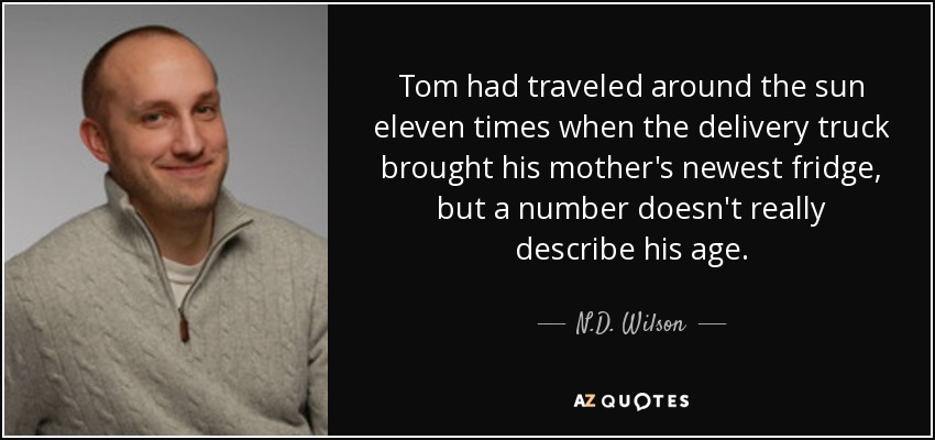 Tom had traveled around the sun eleven times when the delivery truck brought his mother's newest fridge, but a number doesn't really describe his age. - N.D. Wilson