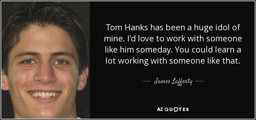 James Lafferty Quote Tom Hanks Has Been A Huge Idol Of Mine Id