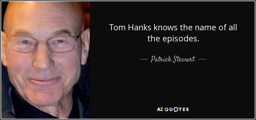 Tom Hanks knows the name of all the episodes. - Patrick Stewart