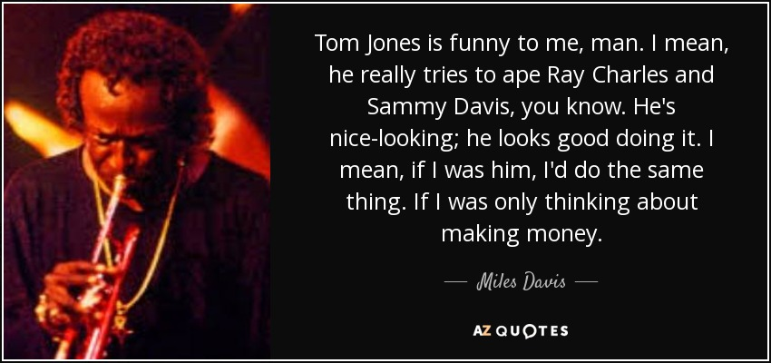Tom Jones is funny to me, man. I mean, he really tries to ape Ray Charles and Sammy Davis, you know. He's nice-looking; he looks good doing it. I mean, if I was him, I'd do the same thing. If I was only thinking about making money. - Miles Davis