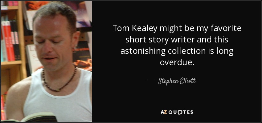 Tom Kealey might be my favorite short story writer and this astonishing collection is long overdue. - Stephen Elliott