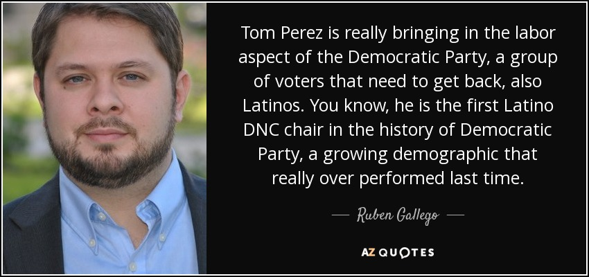 Tom Perez is really bringing in the labor aspect of the Democratic Party, a group of voters that need to get back, also Latinos. You know, he is the first Latino DNC chair in the history of Democratic Party, a growing demographic that really over performed last time. - Ruben Gallego