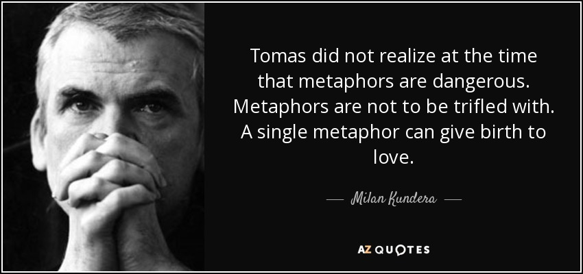 Tomas did not realize at the time that metaphors are dangerous. Metaphors are not to be trifled with. A single metaphor can give birth to love. - Milan Kundera