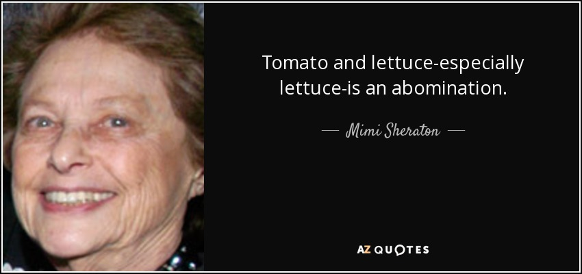 Tomato and lettuce-especially lettuce-is an abomination. - Mimi Sheraton