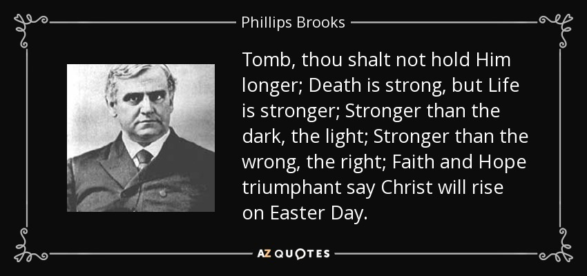Tomb, thou shalt not hold Him longer; Death is strong, but Life is stronger; Stronger than the dark, the light; Stronger than the wrong, the right; Faith and Hope triumphant say Christ will rise on Easter Day. - Phillips Brooks
