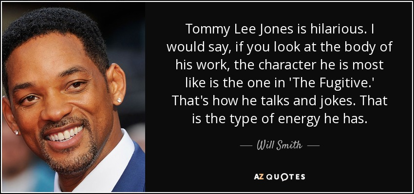 Tommy Lee Jones is hilarious. I would say, if you look at the body of his work, the character he is most like is the one in 'The Fugitive.' That's how he talks and jokes. That is the type of energy he has. - Will Smith