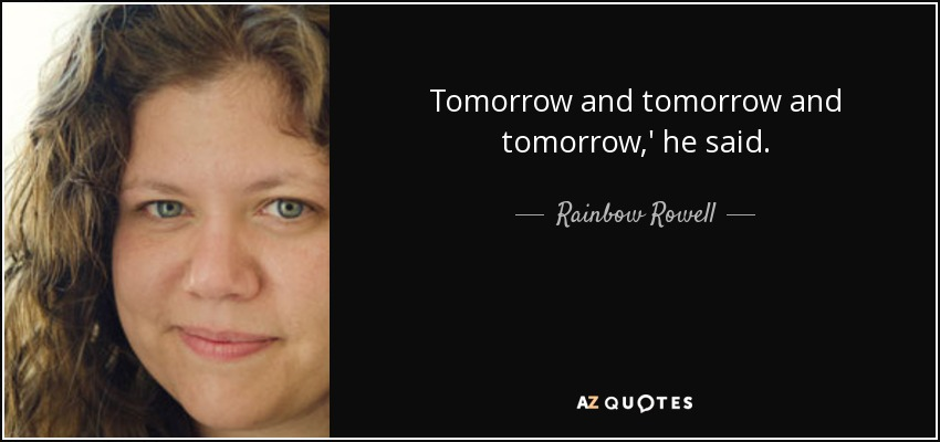 Tomorrow and tomorrow and tomorrow,' he said. - Rainbow Rowell