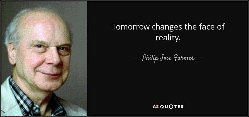 Tomorrow changes the face of reality. <b>Philip Jose</b> Farmer - quote-tomorrow-changes-the-face-of-reality-philip-jose-farmer-110-58-45