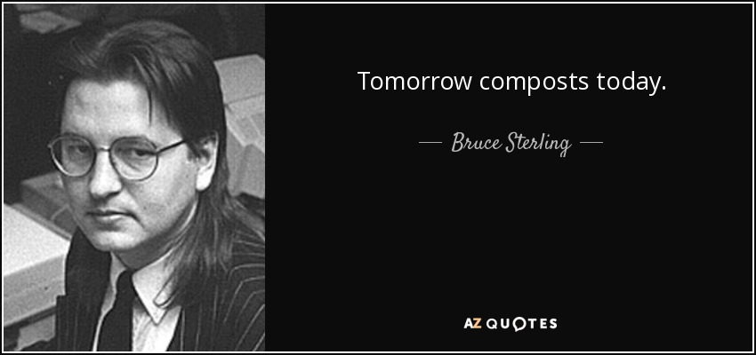 Tomorrow composts today. - Bruce Sterling