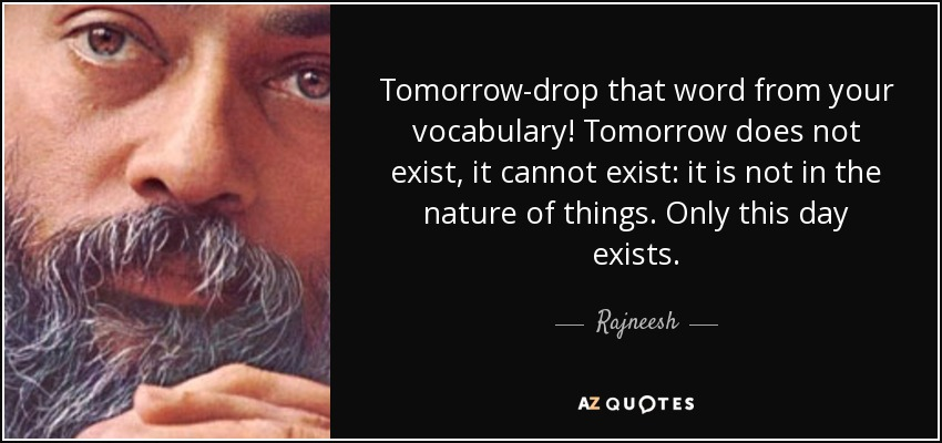 Tomorrow-drop that word from your vocabulary! Tomorrow does not exist, it cannot exist: it is not in the nature of things. Only this day exists. - Rajneesh