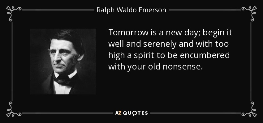 Tomorrow is a new day; begin it well and serenely and with too high a spirit to be encumbered with your old nonsense. - Ralph Waldo Emerson