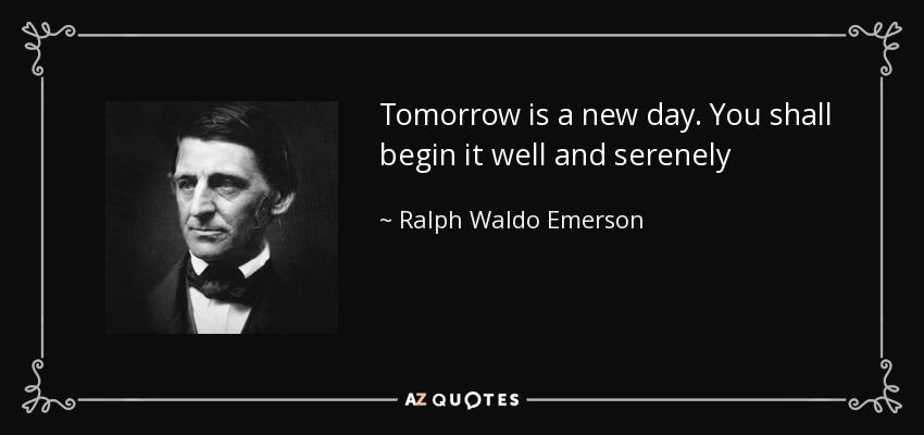 Tomorrow is a new day. You shall begin it well and serenely - Ralph Waldo Emerson