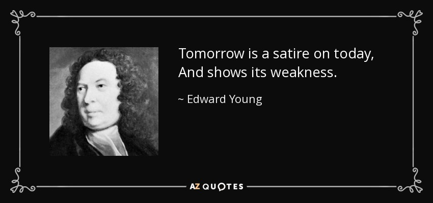 Tomorrow is a satire on today, And shows its weakness. - Edward Young