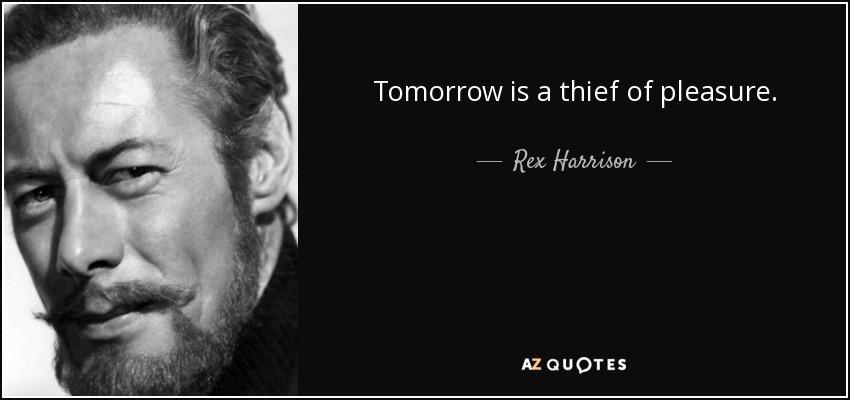 Tomorrow is a thief of pleasure. - Rex Harrison