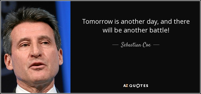 Tomorrow is another day, and there will be another battle! - Sebastian Coe