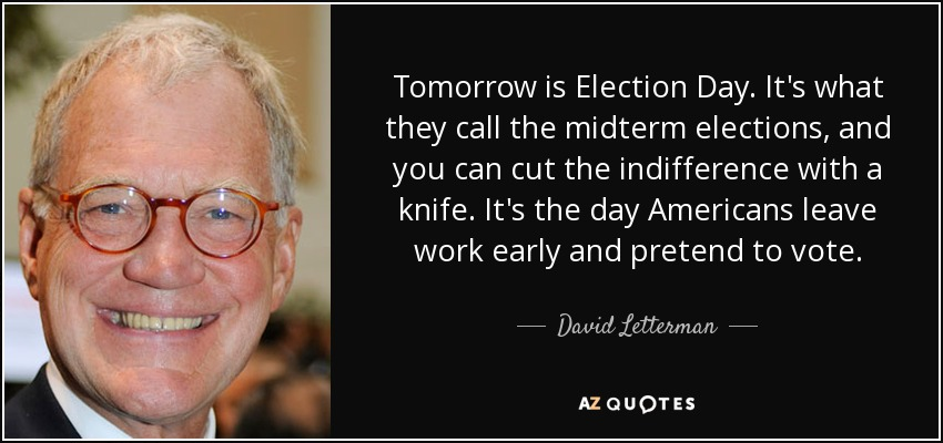 Tomorrow is Election Day. It's what they call the midterm elections, and you can cut the indifference with a knife. It's the day Americans leave work early and pretend to vote. - David Letterman