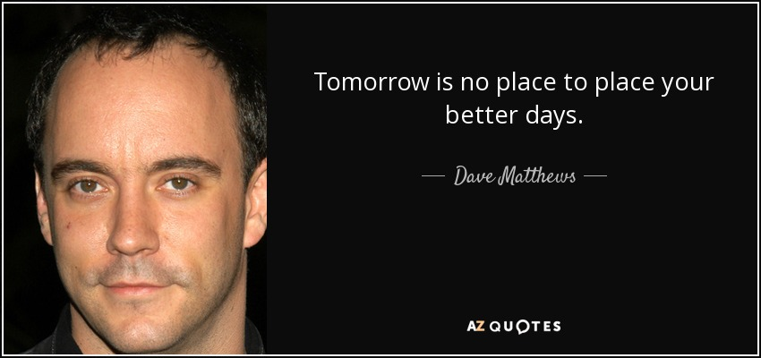 Tomorrow is no place to place your better days. - Dave Matthews
