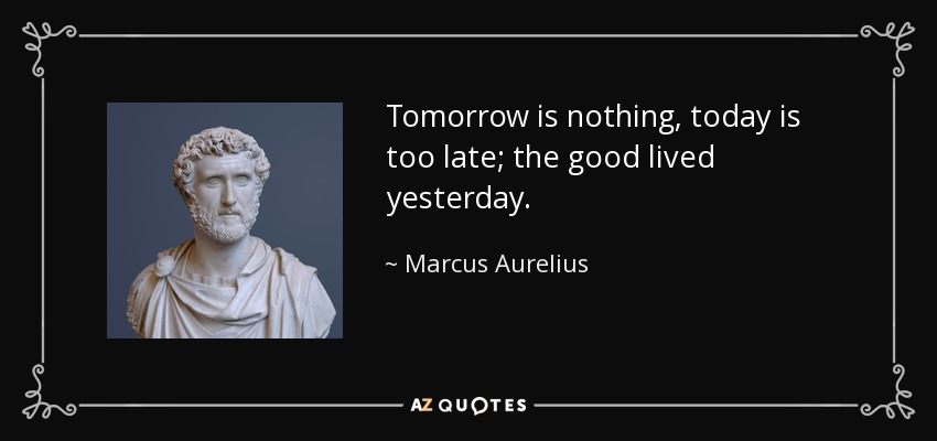 Tomorrow is nothing, today is too late; the good lived yesterday. - Marcus Aurelius