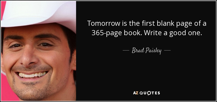 Tomorrow is the first blank page of a 365-page book. Write a good one. - Brad Paisley