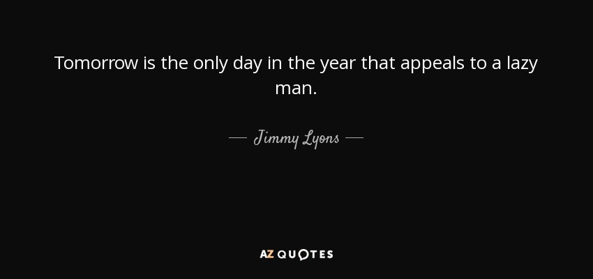 Tomorrow is the only day in the year that appeals to a lazy man. - Jimmy Lyons