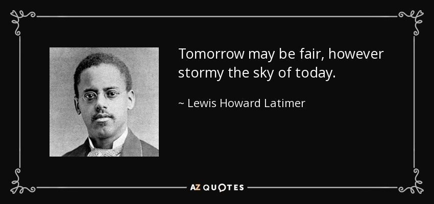 Tomorrow may be fair, however stormy the sky of today. - Lewis Howard Latimer