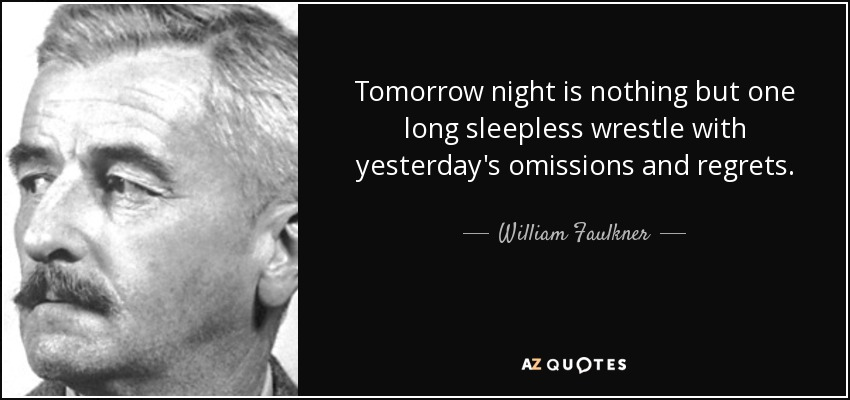 Tomorrow night is nothing but one long sleepless wrestle with yesterday's omissions and regrets. - William Faulkner