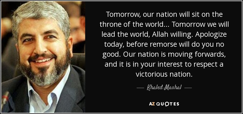 Tomorrow, our nation will sit on the throne of the world... Tomorrow we will lead the world, Allah willing. Apologize today, before remorse will do you no good. Our nation is moving forwards, and it is in your interest to respect a victorious nation. - Khaled Mashal