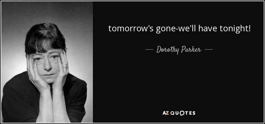 tomorrow's gone-we'll have tonight! - Dorothy Parker