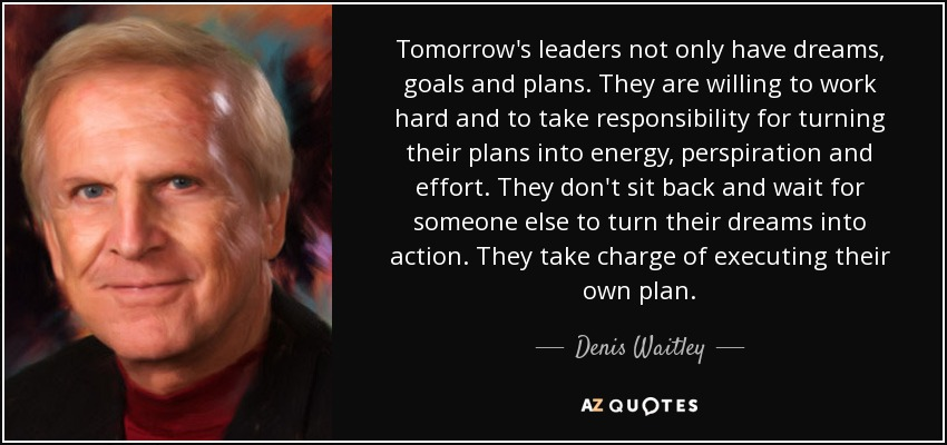 Tomorrow's leaders not only have dreams, goals and plans. They are willing to work hard and to take responsibility for turning their plans into energy, perspiration and effort. They don't sit back and wait for someone else to turn their dreams into action. They take charge of executing their own plan. - Denis Waitley