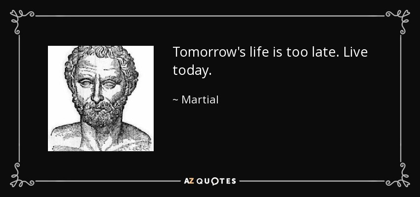 Tomorrow's life is too late. Live today. - Martial