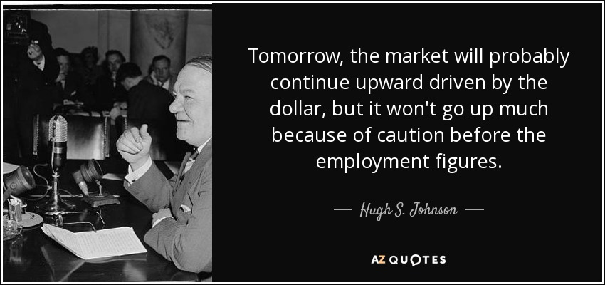 Tomorrow, the market will probably continue upward driven by the dollar, but it won't go up much because of caution before the employment figures. - Hugh S. Johnson