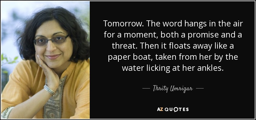 Tomorrow. The word hangs in the air for a moment, both a promise and a threat. Then it floats away like a paper boat, taken from her by the water licking at her ankles. - Thrity Umrigar