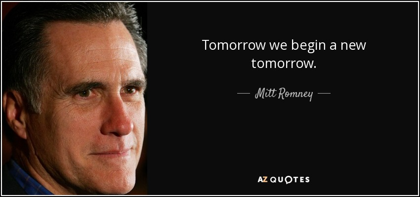 Tomorrow we begin a new tomorrow. - Mitt Romney