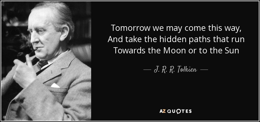 Tomorrow we may come this way, And take the hidden paths that run Towards the Moon or to the Sun - J. R. R. Tolkien