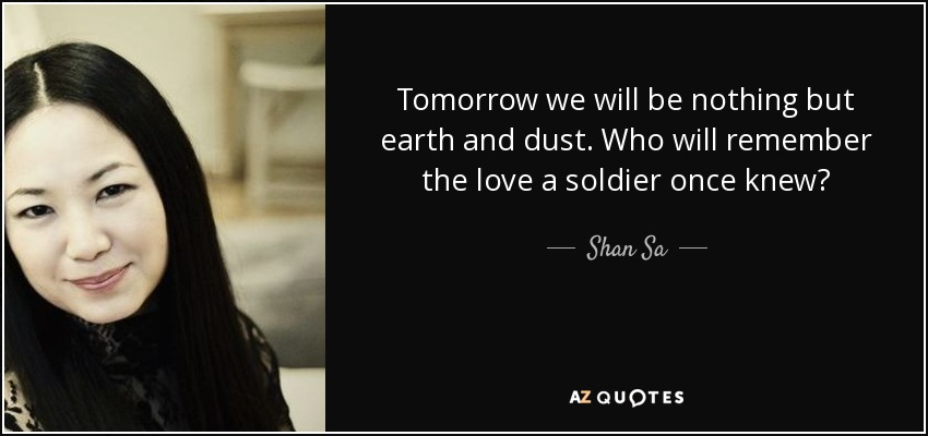 Tomorrow we will be nothing but earth and dust. Who will remember the love a soldier once knew? - Shan Sa