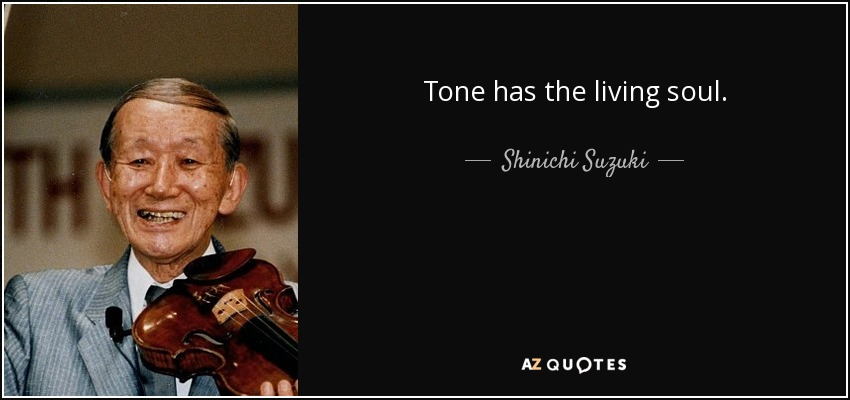 Tone has the living soul. - Shinichi Suzuki