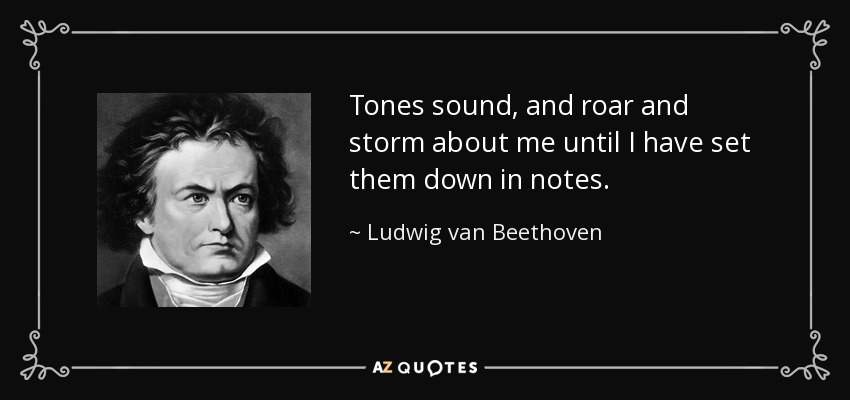 Tones sound, and roar and storm about me until I have set them down in notes. - Ludwig van Beethoven