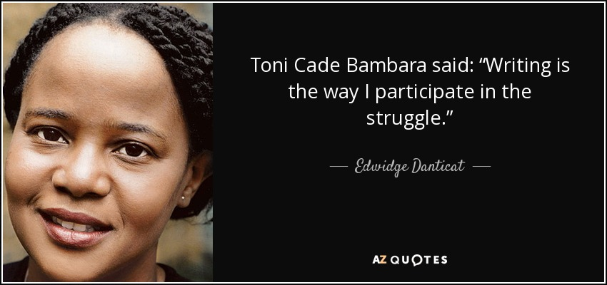 "Toni Cade Bambara said: ""Writing is the way I participate in the struggle."" - Edwidge Danticat"
