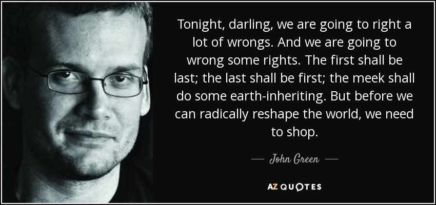 Tonight, darling, we are going to right a lot of wrongs. And we are going to wrong some rights. The first shall be last; the last shall be first; the meek shall do some earth-inheriting. But before we can radically reshape the world, we need to shop. - John Green