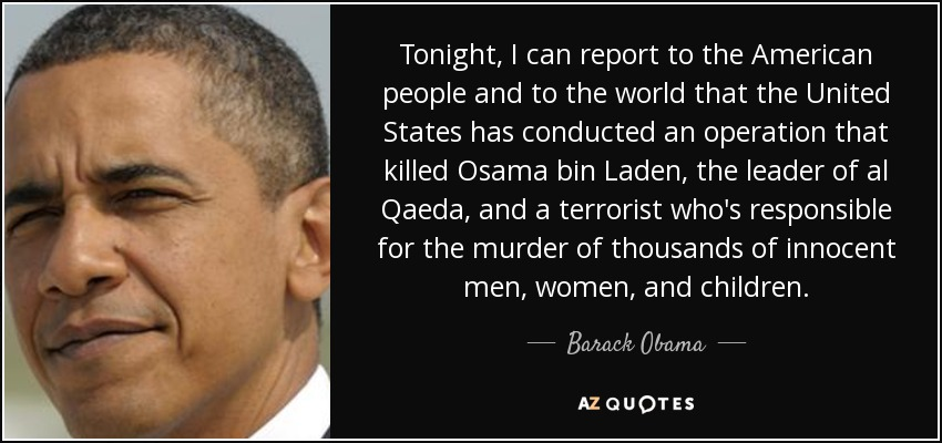 Tonight, I can report to the American people and to the world that the United States has conducted an operation that killed Osama bin Laden, the leader of al Qaeda, and a terrorist who's responsible for the murder of thousands of innocent men, women, and children. - Barack Obama