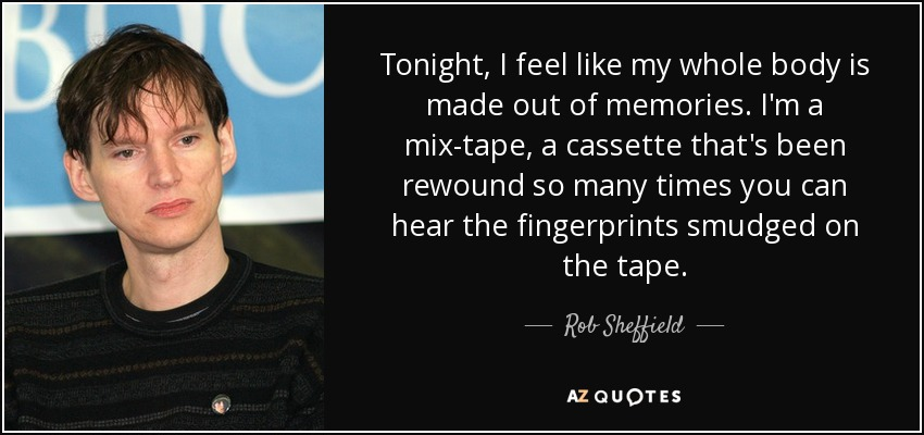Tonight, I feel like my whole body is made out of memories. I'm a mix-tape, a cassette that's been rewound so many times you can hear the fingerprints smudged on the tape. - Rob Sheffield