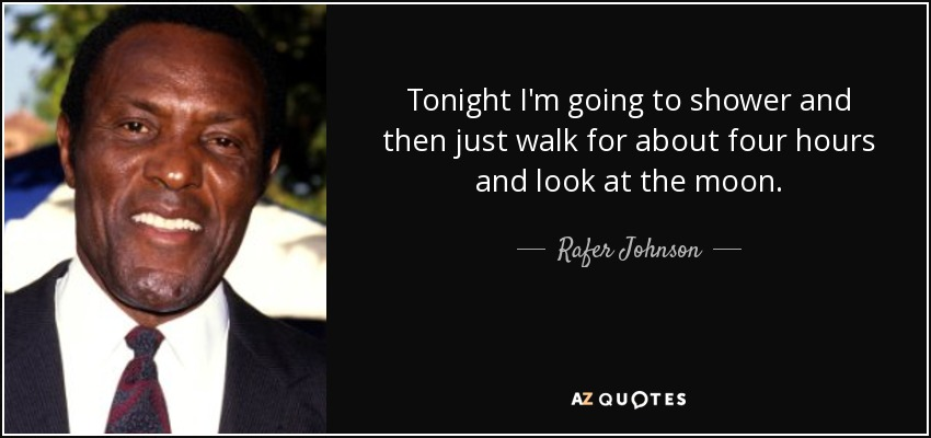 Tonight I'm going to shower and then just walk for about four hours and look at the moon. - Rafer Johnson