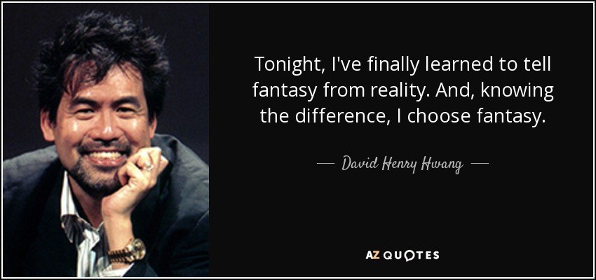 Tonight, I've finally learned to tell fantasy from reality. And, knowing the difference, I choose fantasy. - David Henry Hwang