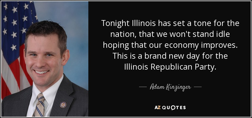 Tonight Illinois has set a tone for the nation, that we won't stand idle hoping that our economy improves. This is a brand new day for the Illinois Republican Party. - Adam Kinzinger