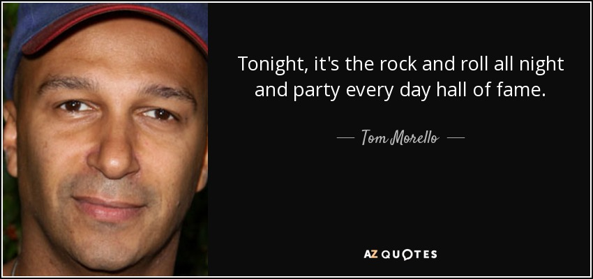 Tonight, it's the rock and roll all night and party every day hall of fame. - Tom Morello