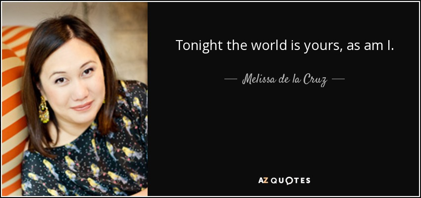 Tonight the world is yours, as am I. - Melissa de la Cruz