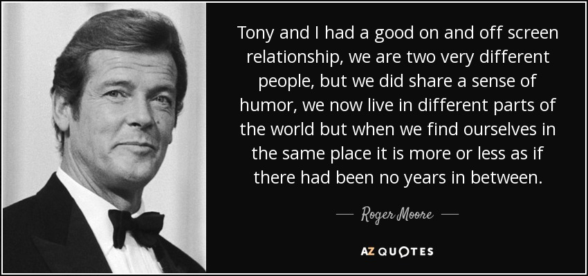 Tony and I had a good on and off screen relationship, we are two very different people, but we did share a sense of humor, we now live in different parts of the world but when we find ourselves in the same place it is more or less as if there had been no years in between. - Roger Moore